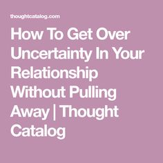 How To Get Over Uncertainty In Your Relationship Without Pulling Away   Thought Catalog