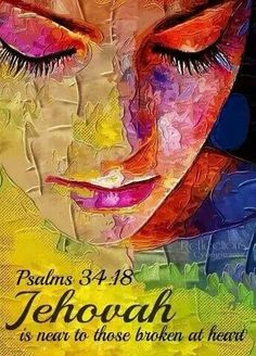 Jehovah is close to the broken at heart. Psalm 34:18