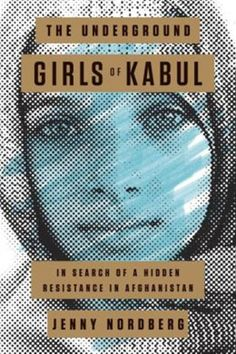 The Underground Girls of Kabul: In Search of a Hidden Resistance in Afghanistan by Jenny Nordberg (Crown)