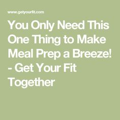 You Only Need This One Thing to Make Meal Prep a Breeze! - Get Your Fit Together