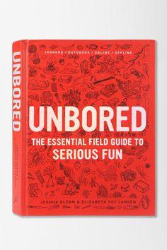 Unbored: The Essential Field Guide to Serious Fun by Elizabeth Foy Larsen, Joshua Glenn, Tony Leone
