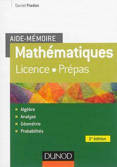 510 FRE - Mathématiques / Fredon D. Cet aide-mémoire est principalement destiné aux étudiants en Licence et aux élèves de classes préparatoires. Complet, il regroupe sous forme condensée plus de 1 000 définitions, formules et résultats du programme d'analyse, d'algèbre, de géométrie et de probabilités ; Pratique, il permet de retrouver facilement les éléments utiles à la résolution d'un problème.