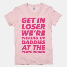 Get In Loser We're Picking Up Daddies At The Playground #tovelo #habits #meangirls #meangirlsquotes #getinloser