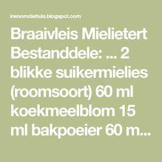 Braaivleis Mielietert Bestanddele: ... 2 blikke suikermielies (roomsoort) 60 ml koekmeelblom 15 ml bakpoeier 60 ml suiker 4 eie...