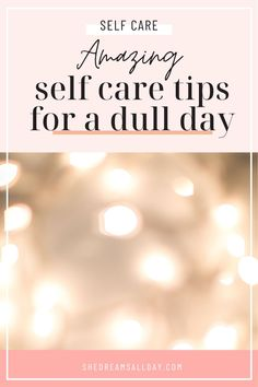 Self care ideas for a dull day.