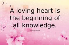 Thomas Carlyle in this fabulous love quote describing us the beauty of a loving heart that if you have a loving heart, means you are soft, polite and have loving nature, this loving heart will bring a positive change in your life. This positive approach and behavior is the beginning of new learning stage. The more you love the more you will get.