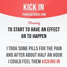 """""""Kick in"""" means """"to start to have an effect or to happen"""". Example: I took…"""