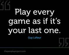 Play every game as if its your last one - Guy Lafleur http://thepeopleproject.com/share-a-mantra.php Soccer Quotes #Soccer #Quotes
