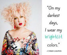 On my darkest days, I wear my brightest colors. ~ Cyndi Lauper
