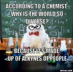Why is the world so diverse? Because it 's made up of alkynes of people.                                                                                                                                                     More