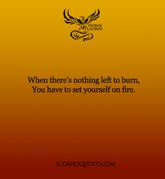 When there's nothing left to burn, you have to set yourself on fire. #scorpio