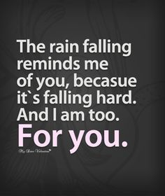 The rain reminds me of you, because it's falling hard. And I am too. For you.