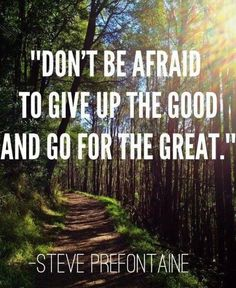 Don't be afraid to give up the #Good and go for the #Great! -- #StevePrefotaine #Successful #Success #Sacrifice #TradeOff #Trade #NeverSettle