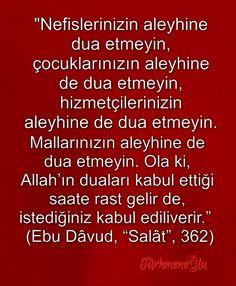"""""""Nefislerinizin aleyhine dua etmeyin, çocuklarınızın aleyhine de dua etmeyin, hizmetçilerinizin aleyhine de dua etmeyin.  Mallarınızın aleyhine de dua etmeyin. Ola ki, Allah'ın duaları kabul ettiği saate rast gelir de, istediğiniz kabul ediliverir.""""    (Ebu Dâvud, """"Salât"""", 362)"""