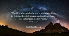 """""""The God who made the world and everything in it, being Lord of heaven and earth, does not live in temples made by man."""" -Acts 17:24"""