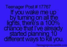 OMG DAD!!! EVERY FREAKING MORNING!!!  The worst was when he would forget a PD day! I'd hear him coming down the hall and pull the covers over my head!