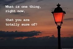 What is one thing, right now, that you are totally sure of?