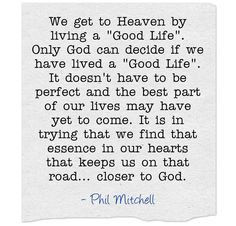 We get to Heaven by living a Good Life. Only God can decide if we have lived a Good Life. It doesn't have to be perfect and the best part of our lives may have yet to come. It is in trying that we find that essence in our hearts that keeps us on that road... closer to God.