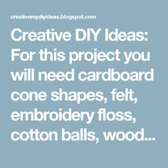 Creative DIY Ideas: For this project you will need cardboard cone shapes, felt, embroidery floss, cotton balls, wood doll heads and a hot glue gun.