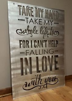 I can't help falling in Love with you Size: 26 x 36 $65 TAKE MY HAND TAKE MY WHOLE LIFE TOO. FOR I CAN'T HELP FALLING IN LOVE WITH YOU.