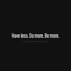 ultramotivationquotes:  Have less. Do more. Be more.