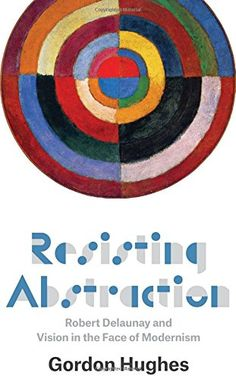 Resisting Abstraction: Robert Delaunay and Vision in the…