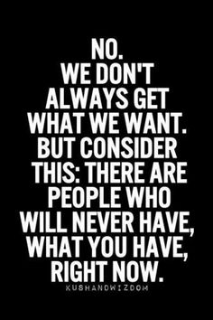 No, we don't always get what we want. But consider this. There are people who will never have what you have