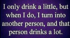 I only drink a little, but when I do, I turn into another person, and that person drinks a lot.