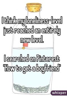"""""""I think my loneliness-level just reached an entirely new level.I searched on Pinterest """"How to get a boyfriend"""""""""""