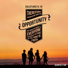 """""""Therefore, whenever we have the opportunity, we should do good to everyone—especially to those in the family of faith."""" -Galatians 6:10"""