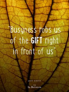 """Busyness robs us of the gift right in front of us."" @Jeff Sheldon Goins #theinbetween"
