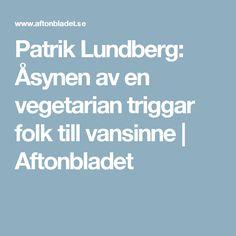 Patrik Lundberg: Åsynen av en vegetarian triggar folk till vansinne   Aftonbladet