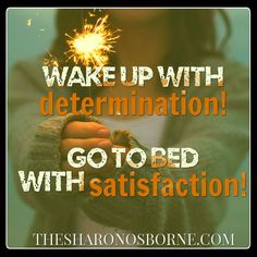 Quote – WAKE UP WITH DETERMINATION! GO TO BED WITH SATISFACTION!     http://thesharonosborne.com/quotes/