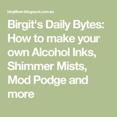 Birgit's Daily Bytes: How to make your own Alcohol Inks, Shimmer Mists, Mod Podge and more