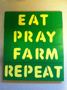 Make it more primitive with a different color, and it could be real cute!Eat, Pray, Farm, Repeat Sign.