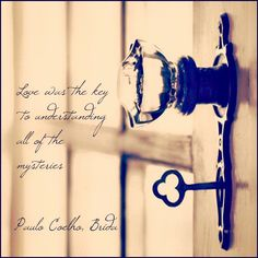 """""""Love was the key to understanding all of the mysteries.""""  - Paulo Coelho, Brida"""
