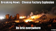 Funny Breaking news meme picture - cheese factory explosion - de brie everywhere!!  ;->