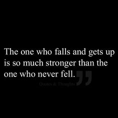 "The one who falls and gets up is so much stronger than the one who never fell!! I agree...so for all you ""perfect"" ""I would never do THAT"" type of people... guess what?  Its takes more strength to get back up after its done. life is hard.  Give grace."