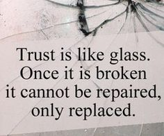 Trust. Completely irreplaceable, once broken it can NEVER be fixed.