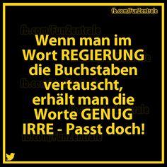 .Wenn man im Wort REGIERUNG die Buchstaben vertauscht erhält man die Worte GENUG IRRE - Passt doch!