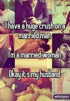 I have a huge crush on a married man   I'm a married woman   Okay it's my husband