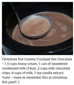 Christmas Eve Creamy Crockpot Hot Chocolate. 1½ cups heavy cream, 1 (14 ounce) can sweetened condensed milk, 2 cups semi-sweet or milk chocolate chips, 6 cups milk, 1 teaspoon or more vanilla extract. Pour all the ingredients into a slow-cooker and whisk together until well combined. Cook on low, stirring occasionally, for 2 hours or until thoroughly heated. Whisk well, pour into mugs or cups, and garnish as desired.