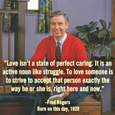Love isn't a state of perfect caring. It is an active noun like struggle. to love someone is to strive to accept that person exactly the way he or she is, right here and now.