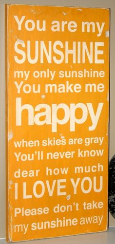 You are my sunshine, my 16 year-old son use to sing this song when he was 2.