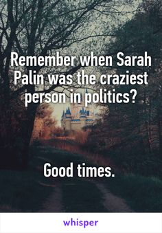 Remember when Sarah Palin was the craziest person in politics?    Good times.