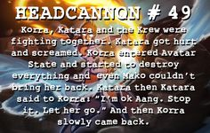 """""""Korra, Katara and the Krew were fighting together. Katara got hurt and screamed. Korra entered Avatar State and started to destroy everything and even Mako couldn't bring her back. Katara then Katara said to Korra: """"I'm ok Aang. Stop it. Let her go."""" And then Korra slowly came back."""""""