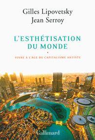 Gilles Lipovetsky, Jean Serroy: L'esthétisation du monde, Vivre à l'âge du capitalisme artiste