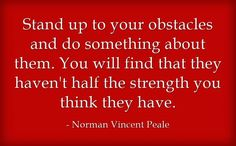 Stand up to your obstacles and do something about them. You will find that they haven't half the strength you think they have. ~ Norman Vincent Peale