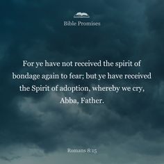 """For you did not receive a spirit that makes you a slave again to fear, but you received the Spirit of sonship. And by him we cry, """"Abba, Father."""""""