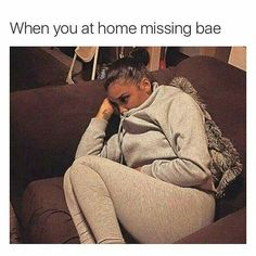 When you at home missing bae